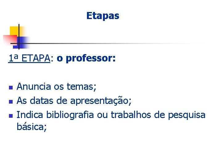 Etapas 1ª ETAPA: o professor: n n n Anuncia os temas; As datas de