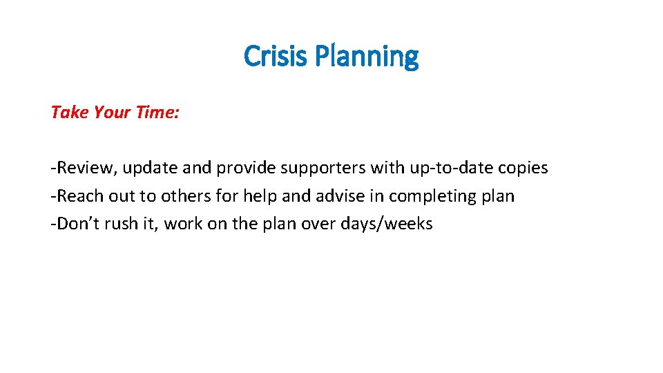 Crisis Planning Take Your Time: -Review, update and provide supporters with up-to-date copies -Reach