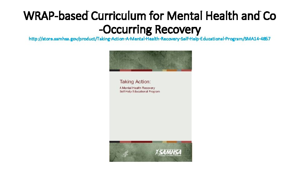 WRAP-based Curriculum for Mental Health and Co -Occurring Recovery http: //store. samhsa. gov/product/Taking-Action-A-Mental-Health-Recovery-Self-Help-Educational-Program/SMA 14