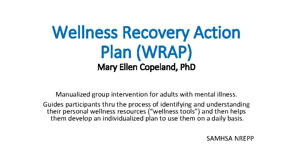 Wellness Recovery Action Plan (WRAP) Mary Ellen Copeland, Ph. D Manualized group intervention for