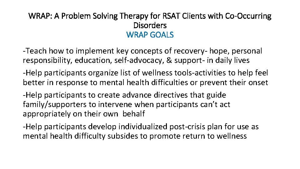 WRAP: A Problem Solving Therapy for RSAT Clients with Co-Occurring Disorders WRAP GOALS -Teach