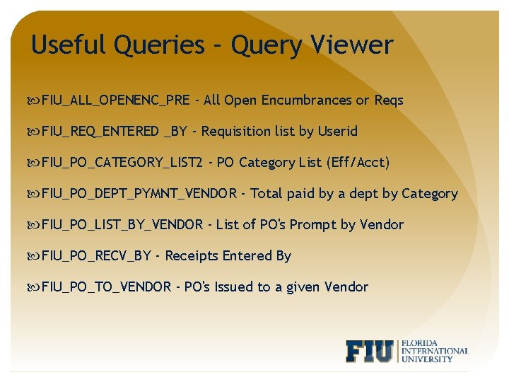 Useful Queries – Query Viewer FIU_ALL_OPENENC_PRE - All Open Encumbrances or Reqs FIU_REQ_ENTERED _BY