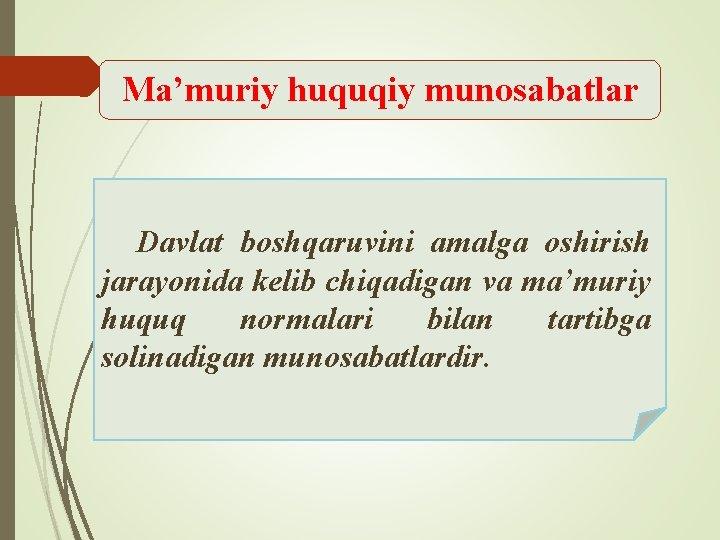 Ma'muriy huquqiy munosabatlar Davlat boshqaruvini amalga oshirish jarayonida kelib chiqadigan va ma'muriy huquq normalari