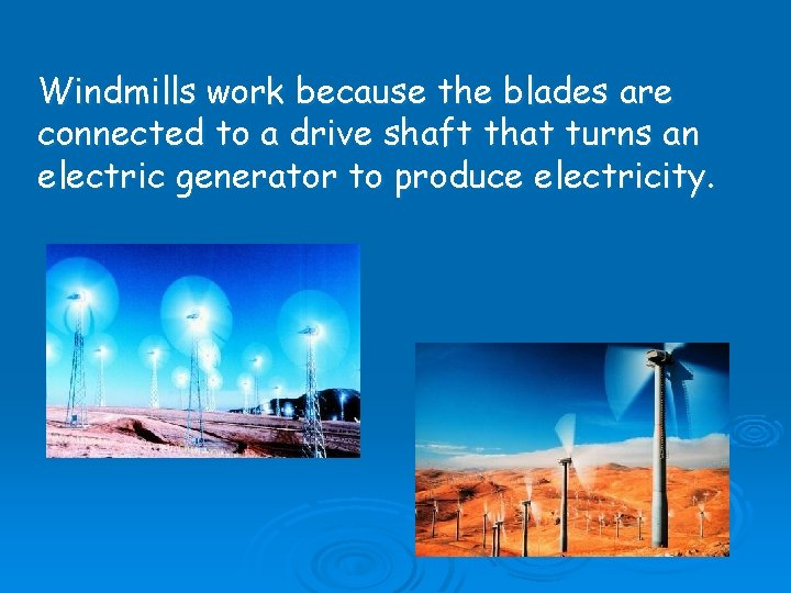 Windmills work because the blades are connected to a drive shaft that turns an