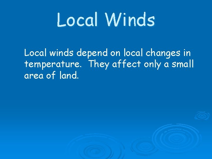 Local Winds Local winds depend on local changes in temperature. They affect only a