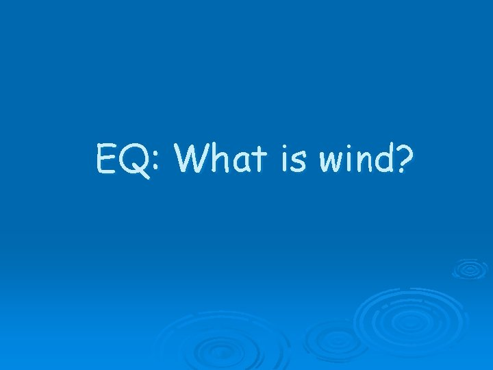 EQ: What is wind?