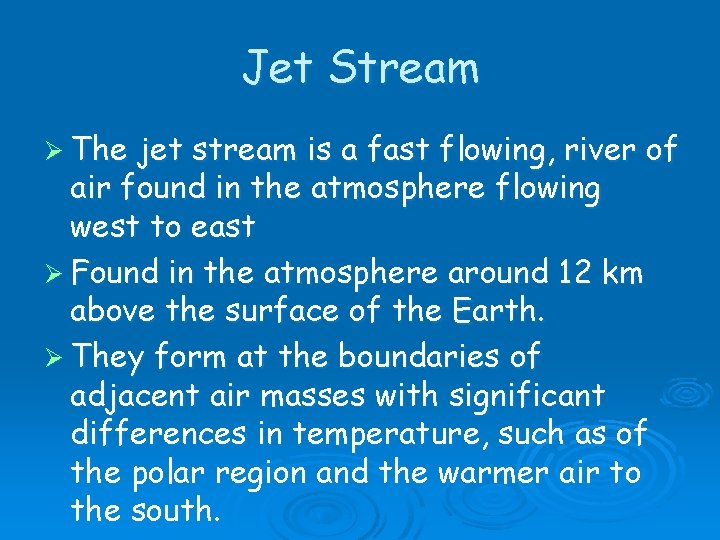 Jet Stream Ø The jet stream is a fast flowing, river of air found