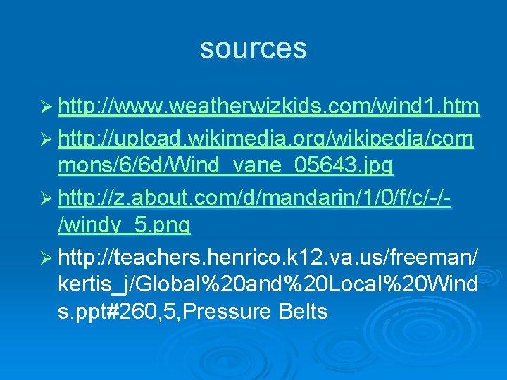 sources Ø http: //www. weatherwizkids. com/wind 1. htm Ø http: //upload. wikimedia. org/wikipedia/com mons/6/6