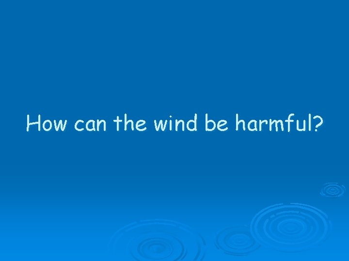 How can the wind be harmful?