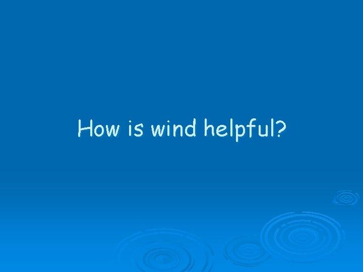How is wind helpful?