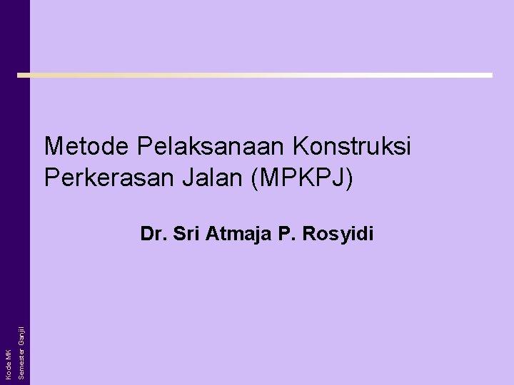 Metode Pelaksanaan Konstruksi Perkerasan Jalan (MPKPJ) Semester Ganjil Kode MK Dr. Sri Atmaja P.
