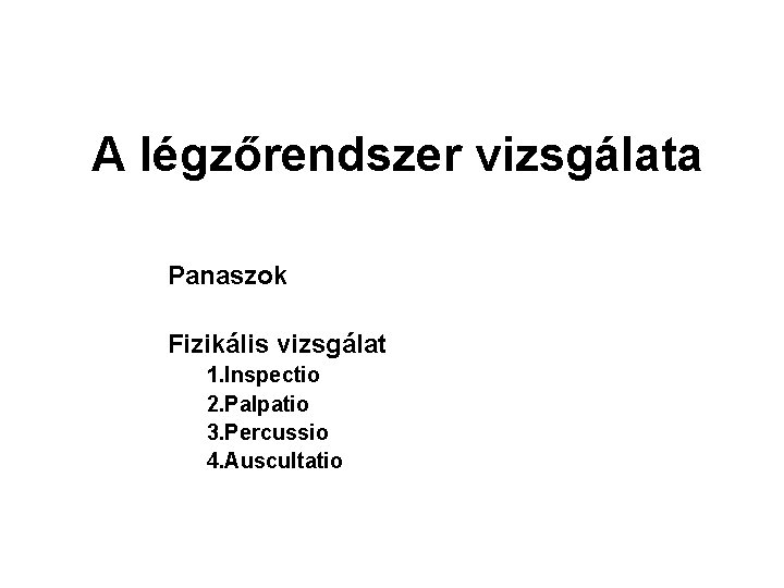 A légzőrendszer vizsgálata Panaszok Fizikális vizsgálat 1. Inspectio 2. Palpatio 3. Percussio 4. Auscultatio
