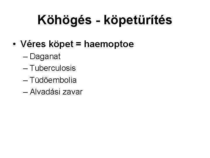 Köhögés - köpetürítés • Véres köpet = haemoptoe – Daganat – Tuberculosis – Tüdőembolia