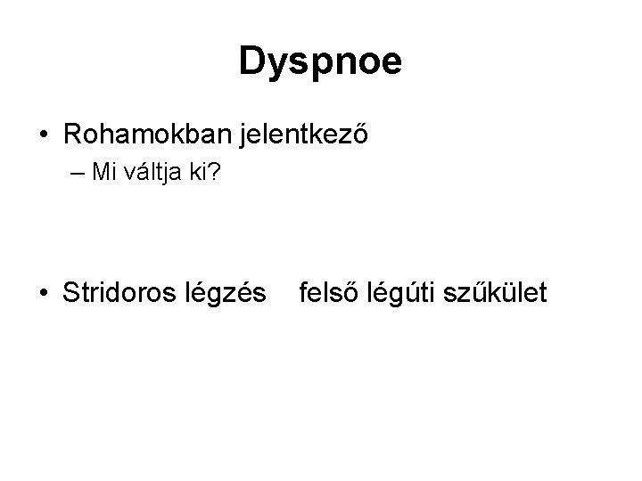 Dyspnoe • Rohamokban jelentkező – Mi váltja ki? • Stridoros légzés felső légúti szűkület