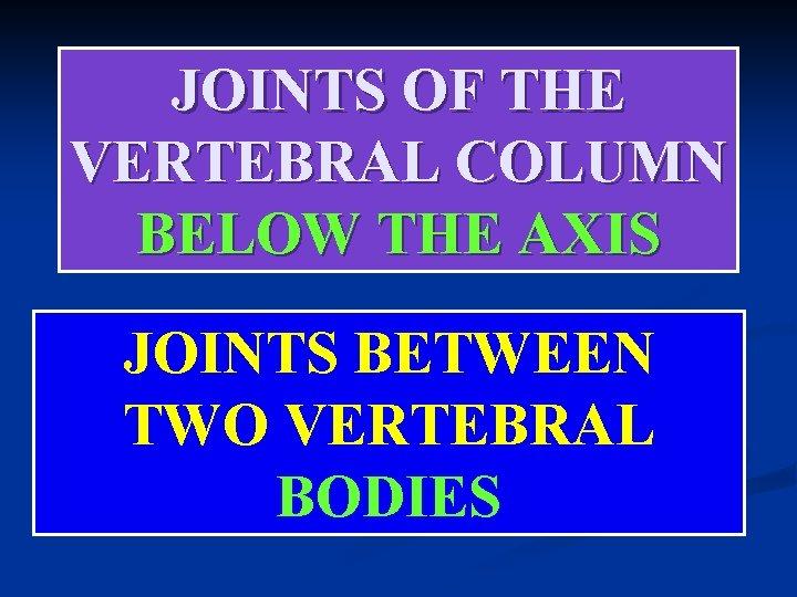 JOINTS OF THE VERTEBRAL COLUMN BELOW THE AXIS JOINTS BETWEEN TWO VERTEBRAL BODIES