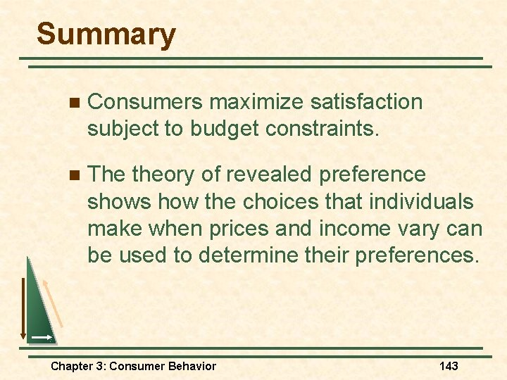 Summary n Consumers maximize satisfaction subject to budget constraints. n The theory of revealed