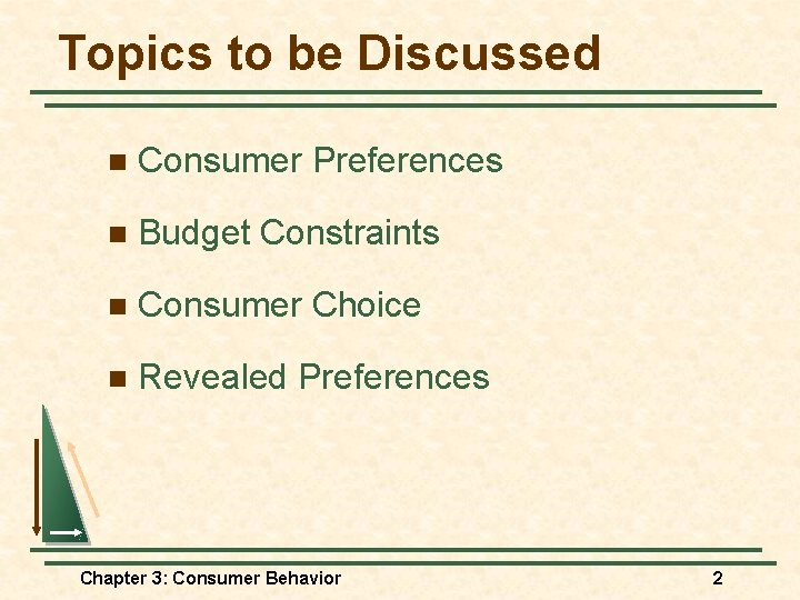 Topics to be Discussed n Consumer Preferences n Budget Constraints n Consumer Choice n
