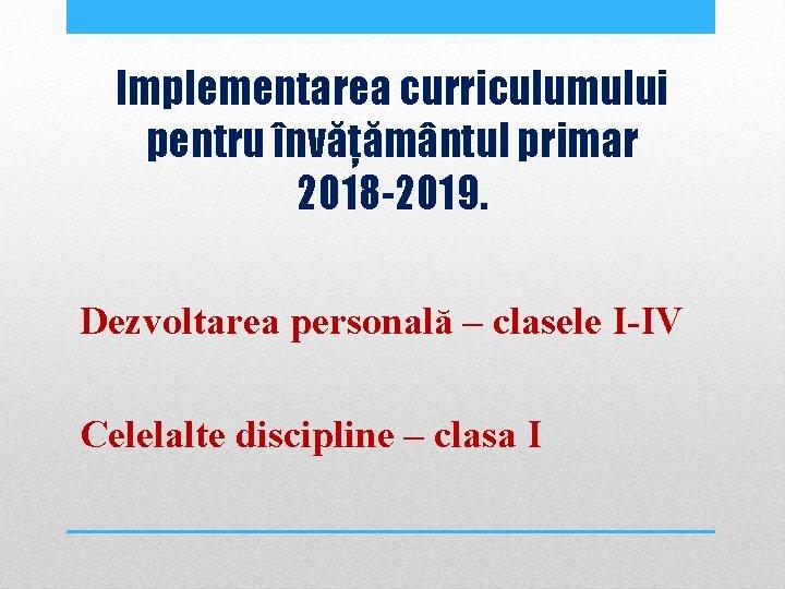 Implementarea curriculumului pentru învățământul primar 2018 -2019. Dezvoltarea personală – clasele I IV Celelalte