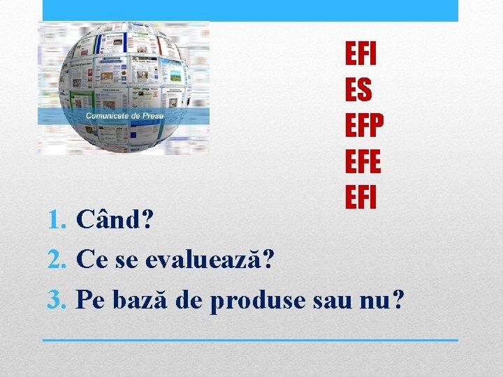 EFI ES EFP EFE EFI 1. Când? 2. Ce se evaluează? 3. Pe bază
