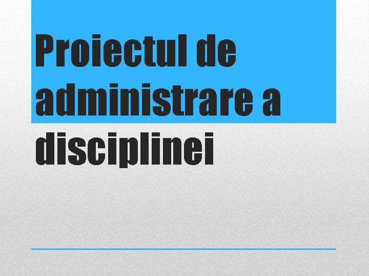 Proiectul de administrare a disciplinei