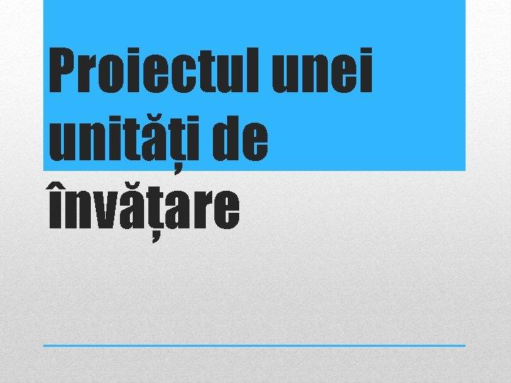 Proiectul unei unități de învățare