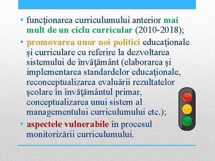 • funcționarea curriculumului anterior mai mult de un ciclu curricular (2010 -2018); •