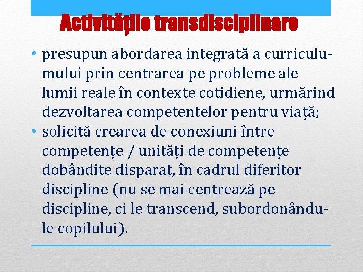Activitățile transdisciplinare • presupun abordarea integrată a curriculumului prin centrarea pe probleme ale lumii