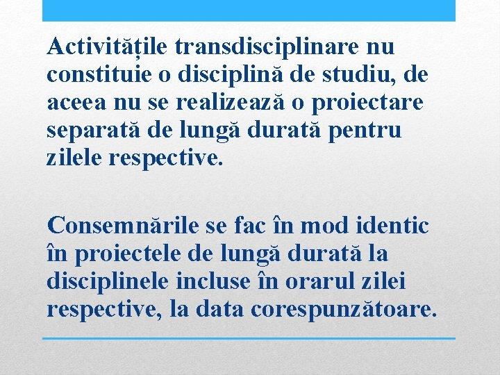 Activitățile transdisciplinare nu constituie o disciplină de studiu, de aceea nu se realizează o