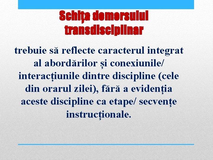 Schița demersului transdisciplinar trebuie să reflecte caracterul integrat al abordărilor și conexiunile/ interacțiunile dintre