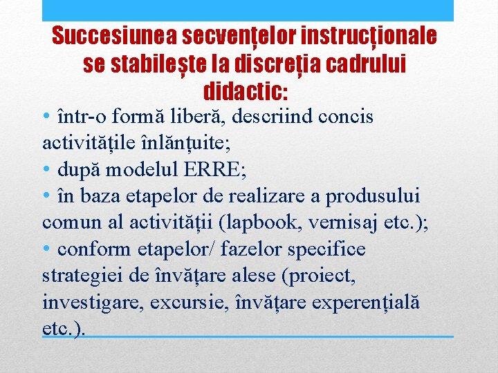 Succesiunea secvențelor instrucționale se stabilește la discreția cadrului didactic: • într-o formă liberă, descriind