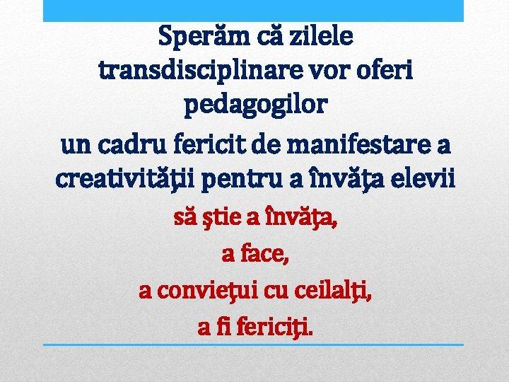 Sperăm că zilele transdisciplinare vor oferi pedagogilor un cadru fericit de manifestare a creativității