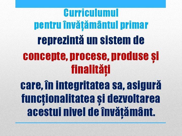 Curriculumul pentru învățământul primar reprezintă un sistem de concepte, procese, produse și finalități care,