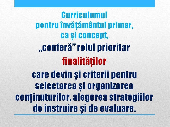 """Curriculumul pentru învățământul primar, ca și concept, """"conferă"""" rolul prioritar finalităților care devin și"""