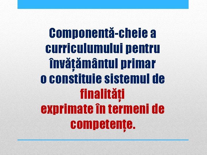 Componentă-cheie a curriculumului pentru învățământul primar o constituie sistemul de finalități exprimate în termeni