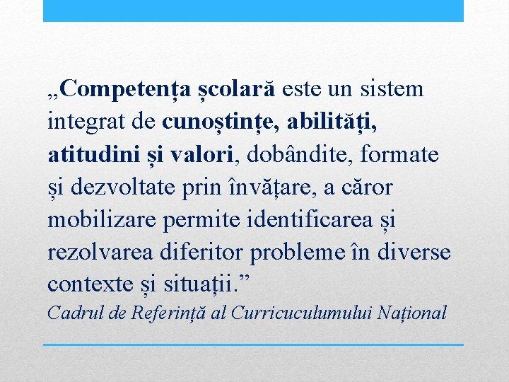 """""""Competența școlară este un sistem integrat de cunoștințe, abilități, atitudini și valori, dobândite, formate"""