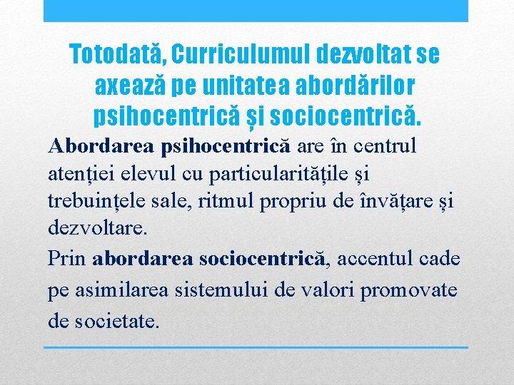 Totodată, Curriculumul dezvoltat se axează pe unitatea abordărilor psihocentrică și sociocentrică. Abordarea psihocentrică are