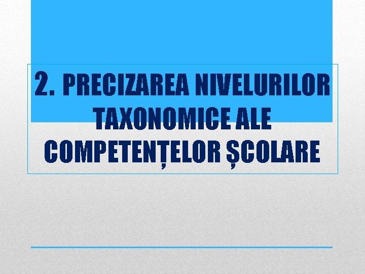 2. PRECIZAREA NIVELURILOR TAXONOMICE ALE COMPETENȚELOR ȘCOLARE
