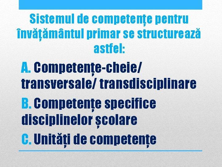Sistemul de competențe pentru învățământul primar se structurează astfel: A. Competențe-cheie/ transversale/ transdisciplinare B.