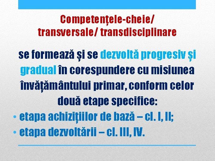 Competențele-cheie/ transversale/ transdisciplinare se formează și se dezvoltă progresiv și gradual în corespundere cu