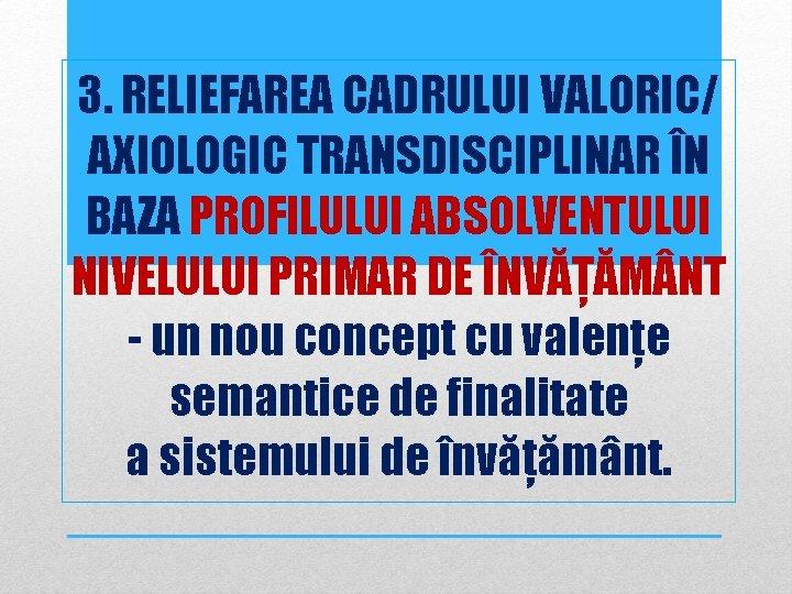 3. RELIEFAREA CADRULUI VALORIC/ AXIOLOGIC TRANSDISCIPLINAR ÎN BAZA PROFILULUI ABSOLVENTULUI NIVELULUI PRIMAR DE ÎNVĂȚĂM