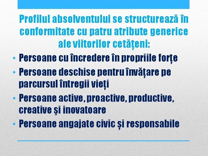 Profilul absolventului se structurează în conformitate cu patru atribute generice ale viitorilor cetățeni: •