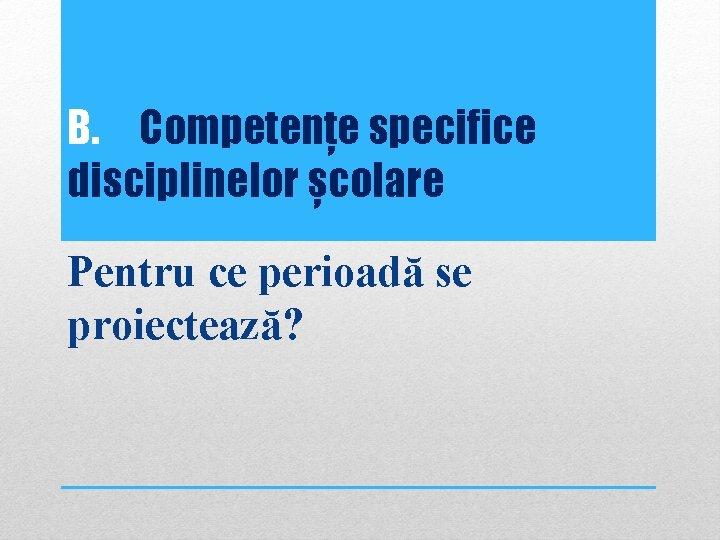 B. Competențe specifice disciplinelor școlare Pentru ce perioadă se proiectează?