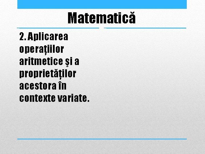 Matematică 2. Aplicarea operaţiilor aritmetice şi a proprietăţilor acestora în contexte variate.