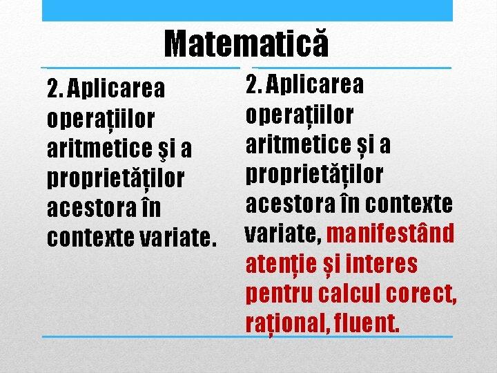 Matematică 2. Aplicarea operaţiilor aritmetice şi a proprietăţilor acestora în contexte variate. 2. Aplicarea