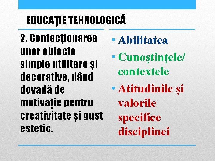 EDUCAȚIE TEHNOLOGICĂ 2. Confecționarea • Abilitatea unor obiecte • Cunoștințele/ simple utilitare și contextele