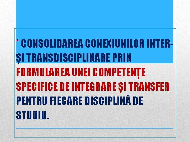 * CONSOLIDAREA CONEXIUNILOR INTERȘI TRANSDISCIPLINARE PRIN FORMULAREA UNEI COMPETENȚE SPECIFICE DE INTEGRARE ȘI TRANSFER