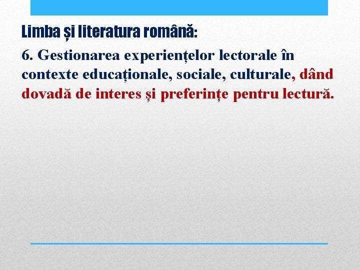 Limba și literatura română: 6. Gestionarea experiențelor lectorale în contexte educaționale, sociale, culturale, dând