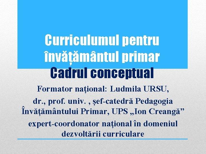 Curriculumul pentru învățământul primar Cadrul conceptual Formator național: Ludmila URSU, dr. , prof. univ.