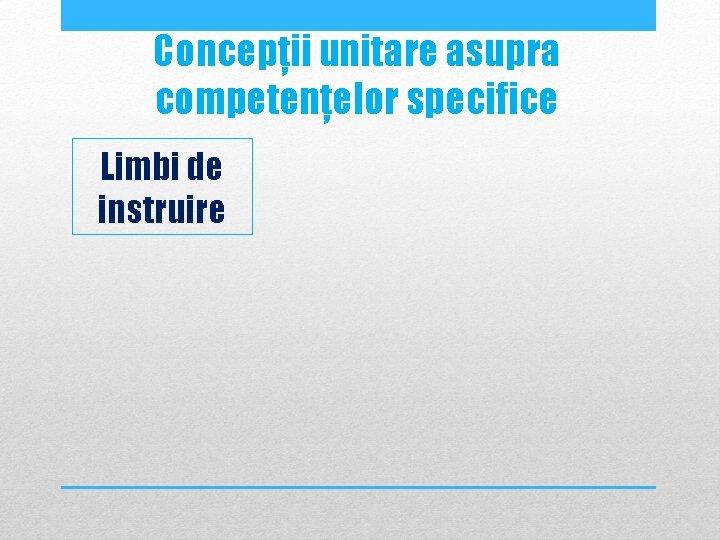 Concepții unitare asupra competențelor specifice Limbi de instruire