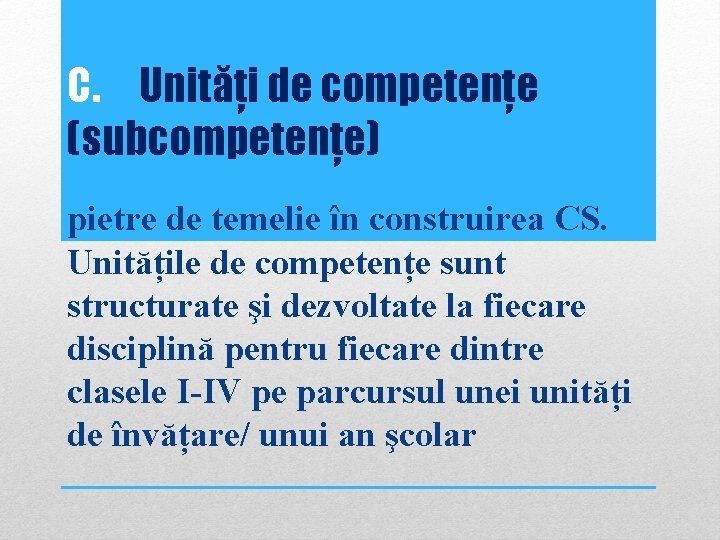 C. Unități de competențe (subcompetențe) pietre de temelie în construirea CS. Unitățile de competențe